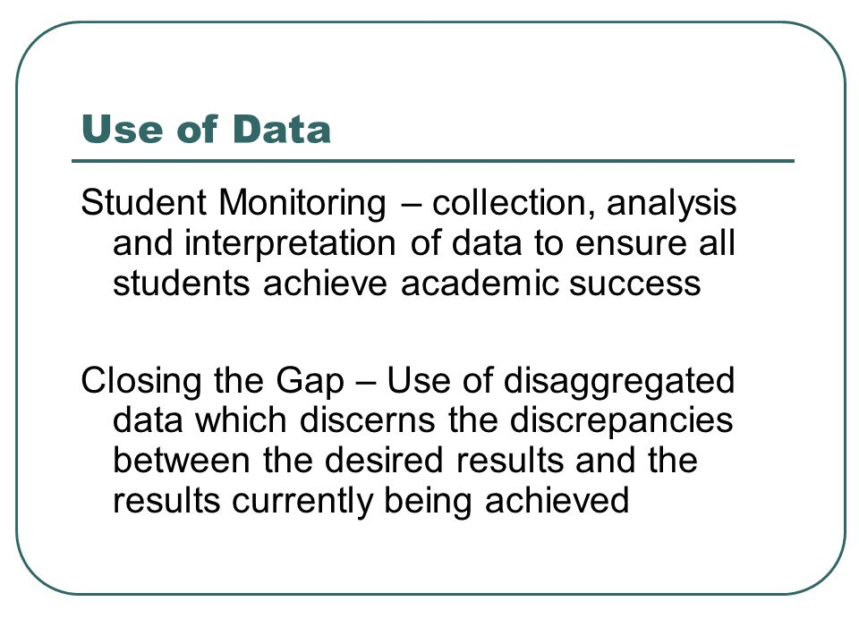 Use of Data Student Monitoring – collection, analysis and interpretation of data to ensure all students achieve academic success.