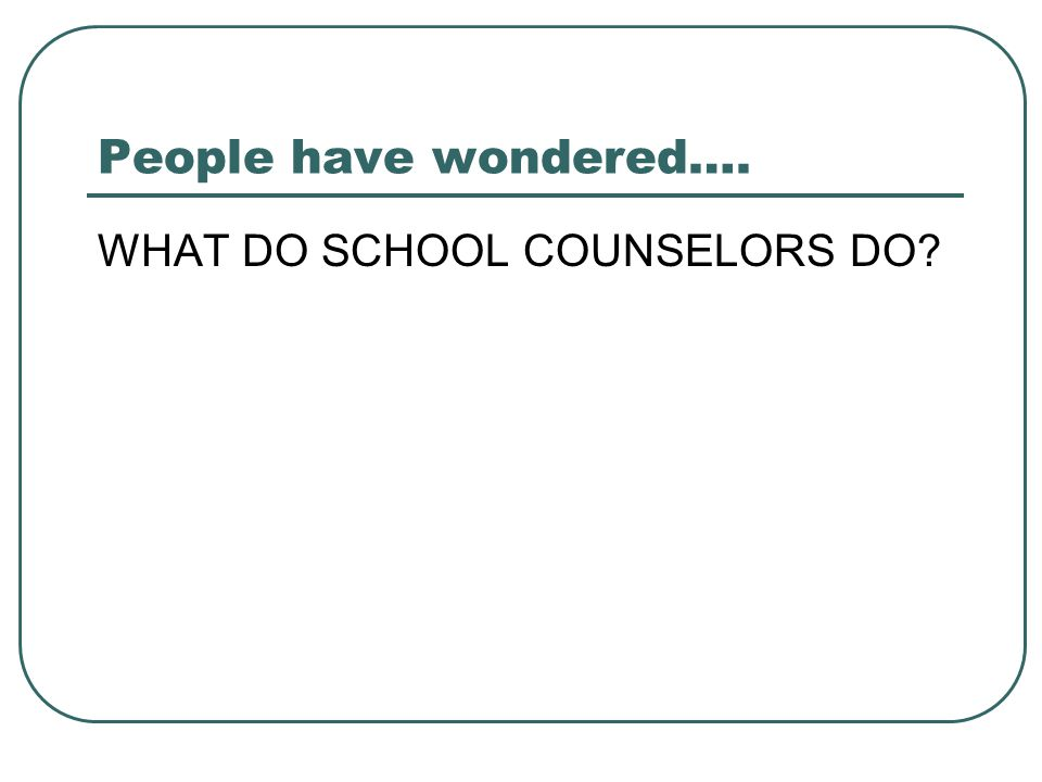 People have wondered…. WHAT DO SCHOOL COUNSELORS DO