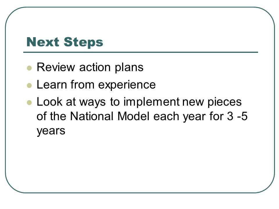 Next Steps Review action plans Learn from experience
