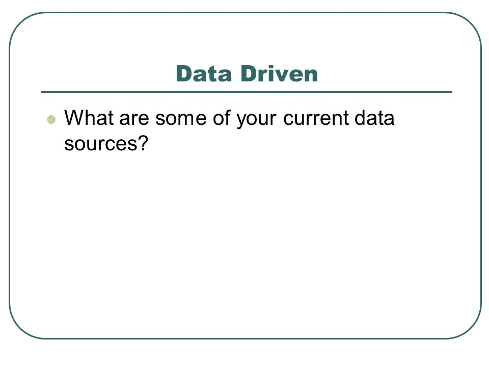 Data Driven What are some of your current data sources