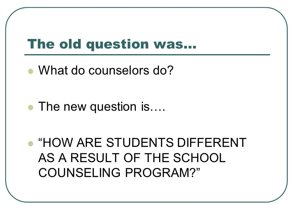 The old question was… What do counselors do The new question is….