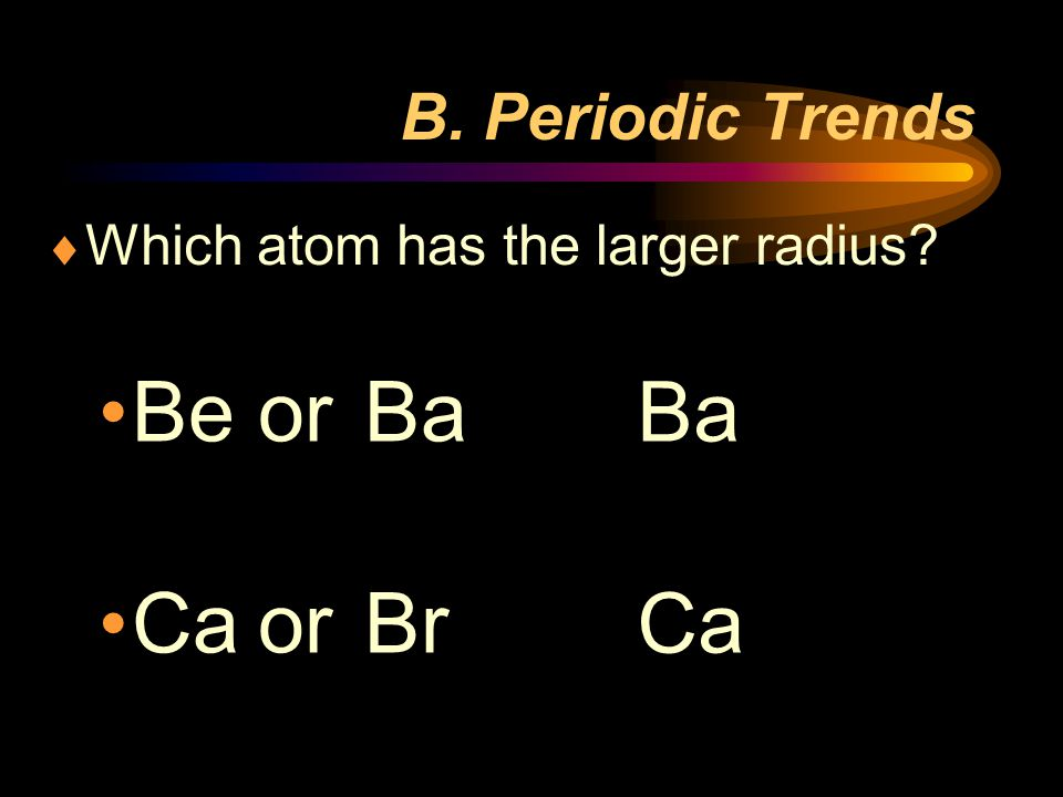 Be or Ba Ca or Br Ba Ca B. Periodic Trends