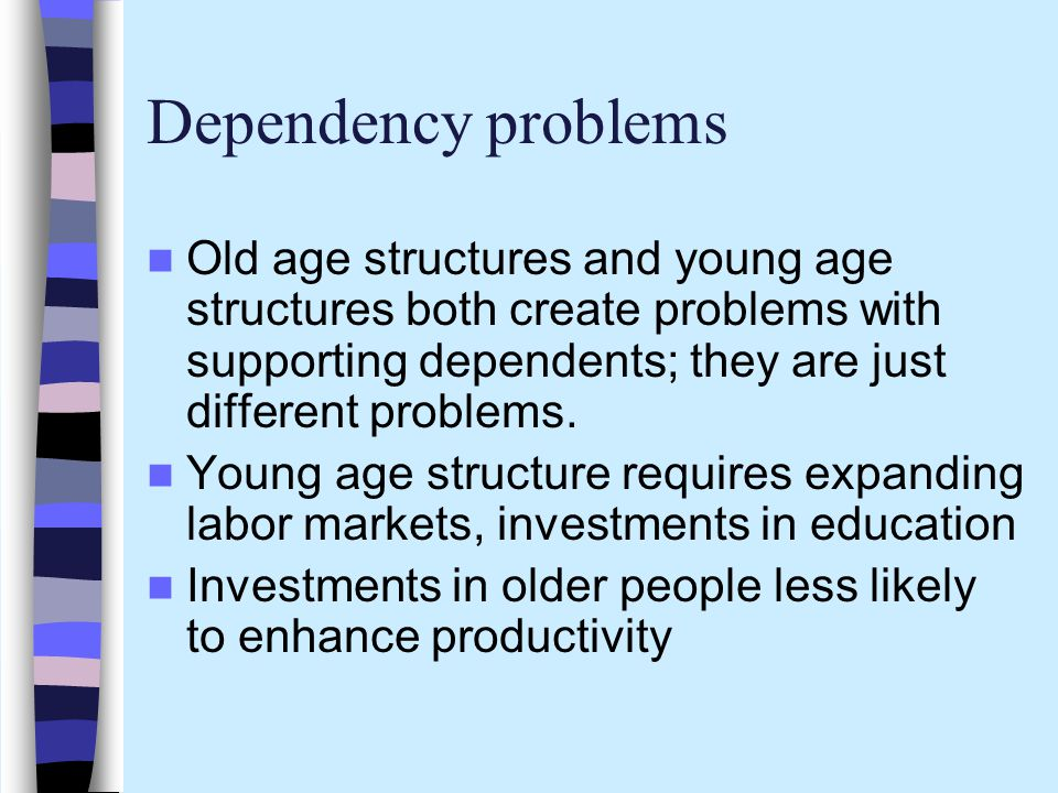 Dependency problems Old age structures and young age structures both create problems with supporting dependents; they are just different problems.