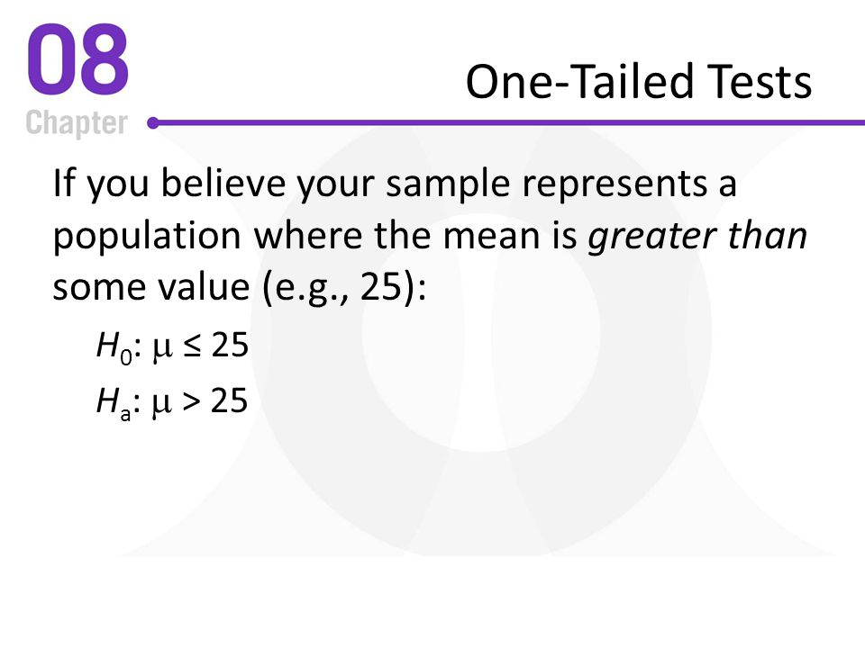 One-Tailed Tests If you believe your sample represents a population where the mean is greater than some value (e.g., 25):