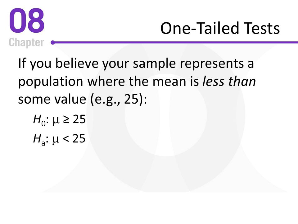 One-Tailed Tests If you believe your sample represents a population where the mean is less than some value (e.g., 25):