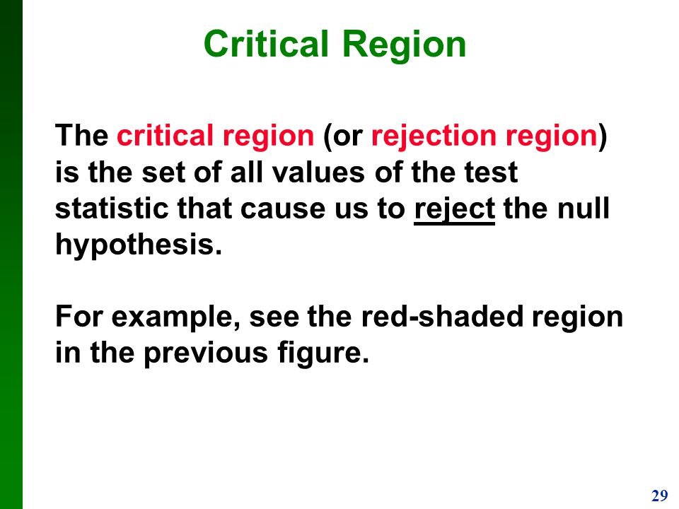 Critical Region The critical region (or rejection region) is the set of all values of the test statistic that cause us to reject the null hypothesis.