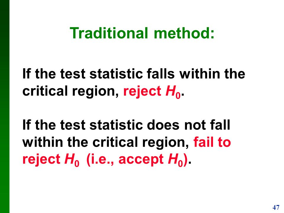 Traditional method: If the test statistic falls within the critical region, reject H0.