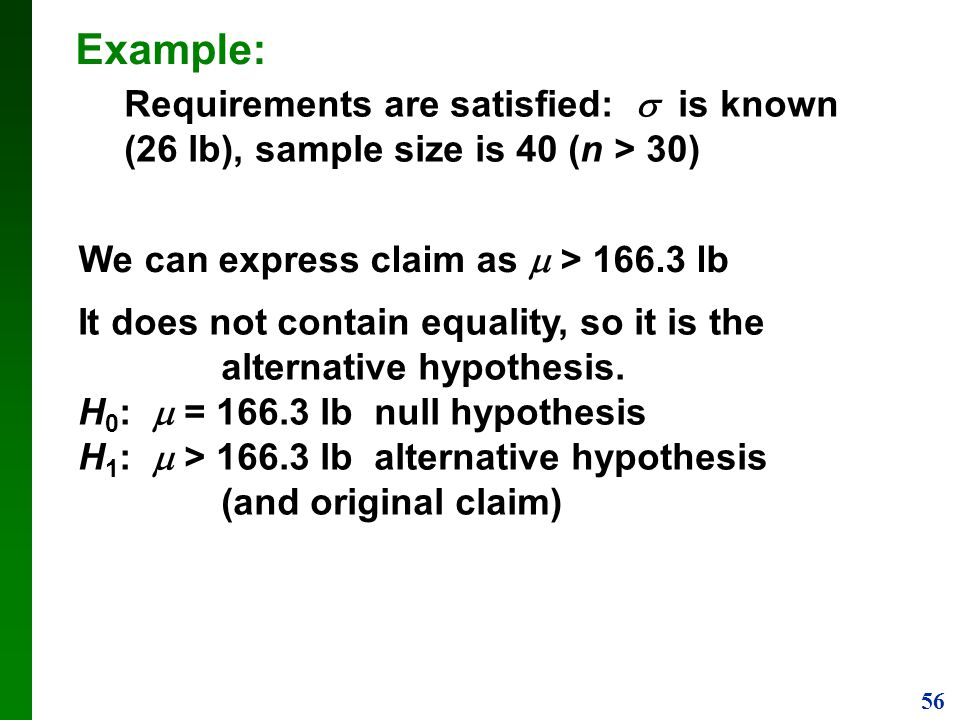 Example: Requirements are satisfied:  is known (26 lb), sample size is 40 (n > 30) We can express claim as  > lb.
