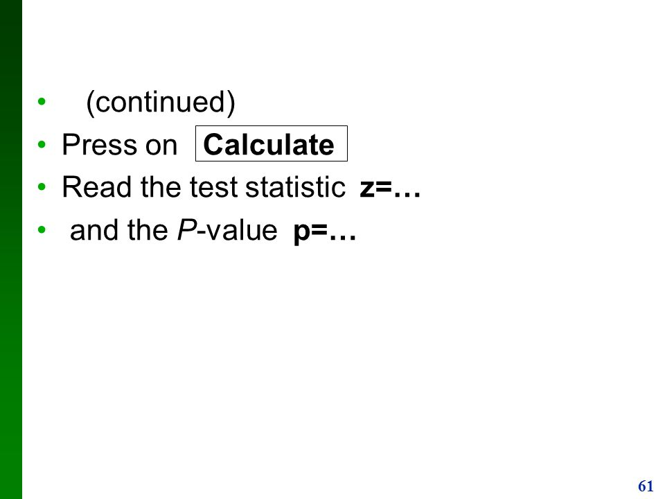 (continued) Press on Calculate Read the test statistic z=… and the P-value p=…