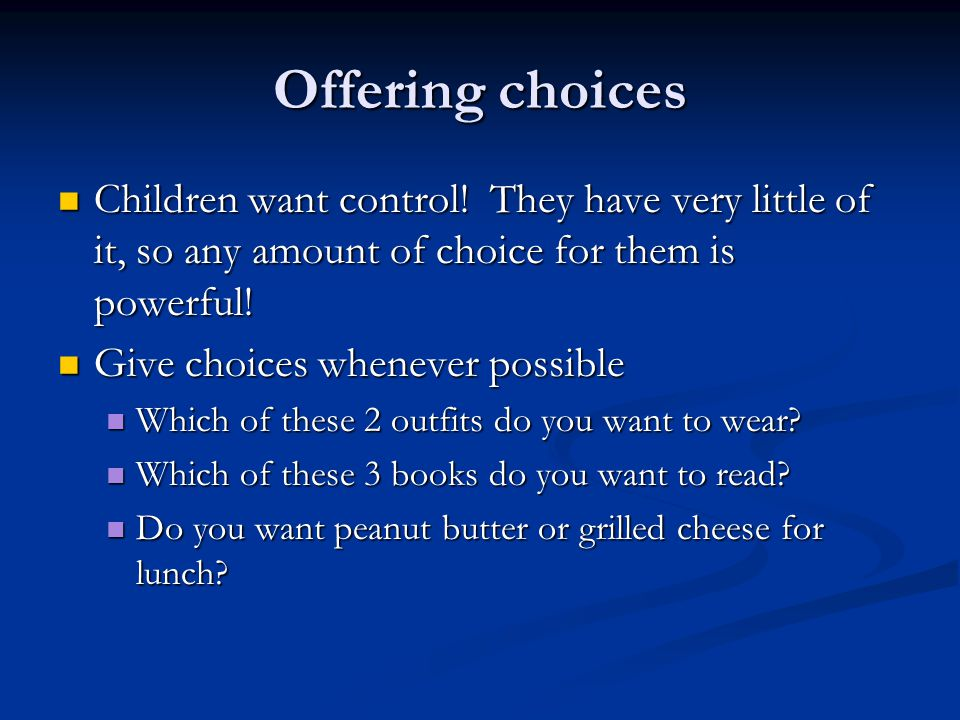 Offering choices Children want control! They have very little of it, so any amount of choice for them is powerful!