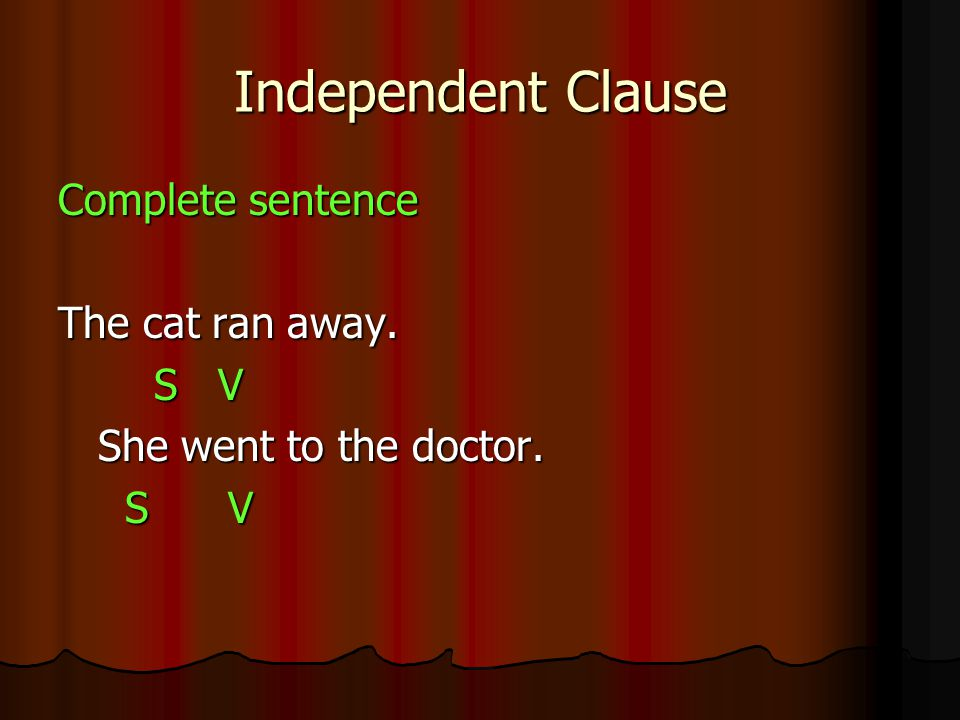 Independent Clause Complete sentence The cat ran away. S V