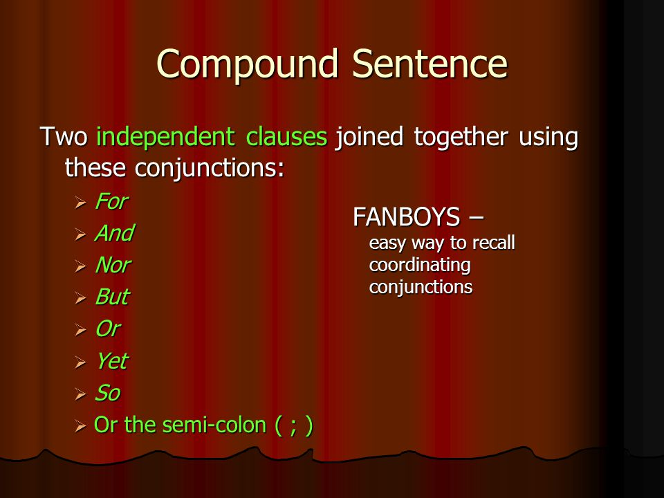 Compound Sentence Two independent clauses joined together using these conjunctions: For. And. Nor.