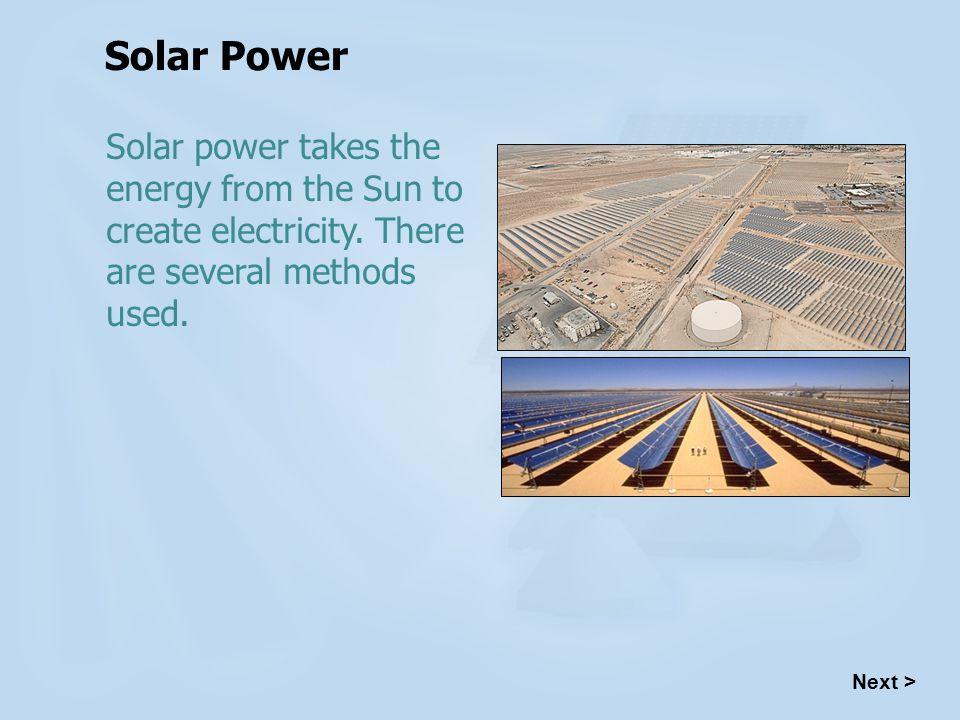 Solar Power Solar power takes the energy from the Sun to create electricity. There are several methods used.