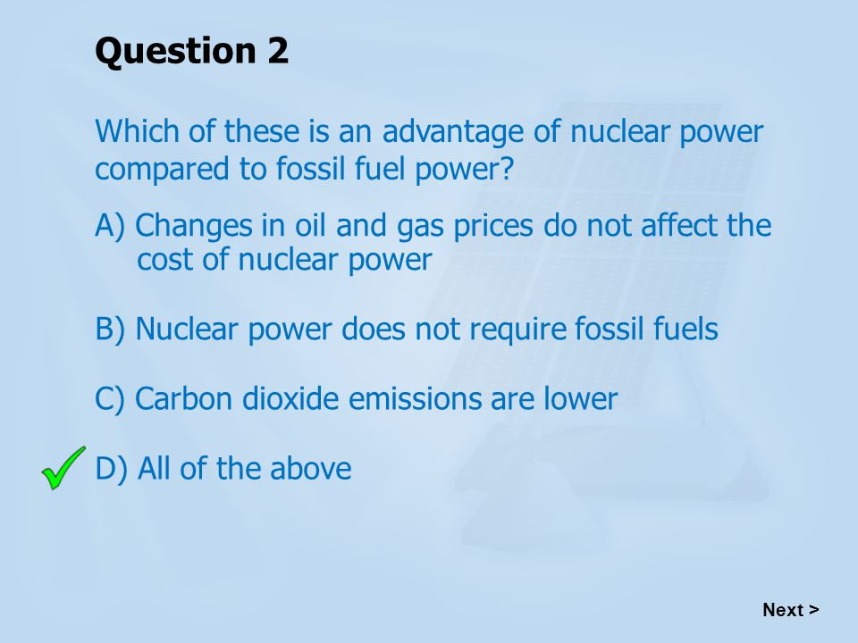 Question 2 Which of these is an advantage of nuclear power compared to fossil fuel power