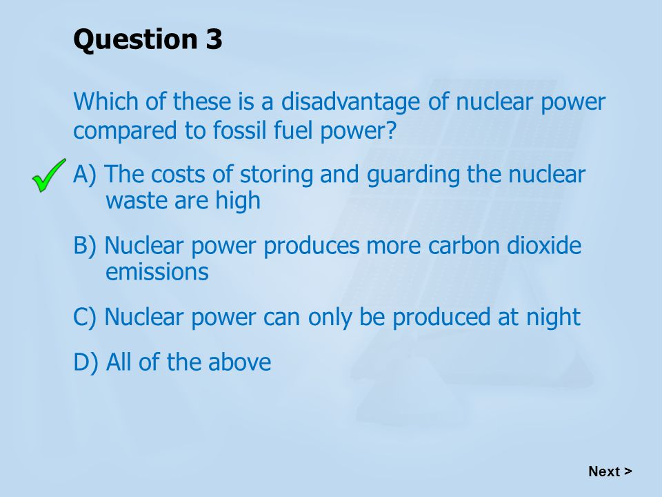 Question 3 Which of these is a disadvantage of nuclear power compared to fossil fuel power