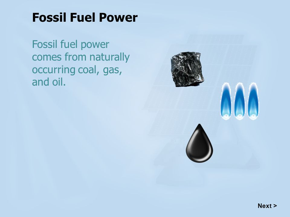 Fossil Fuel Power Fossil fuel power comes from naturally occurring coal, gas, and oil. Next > 4