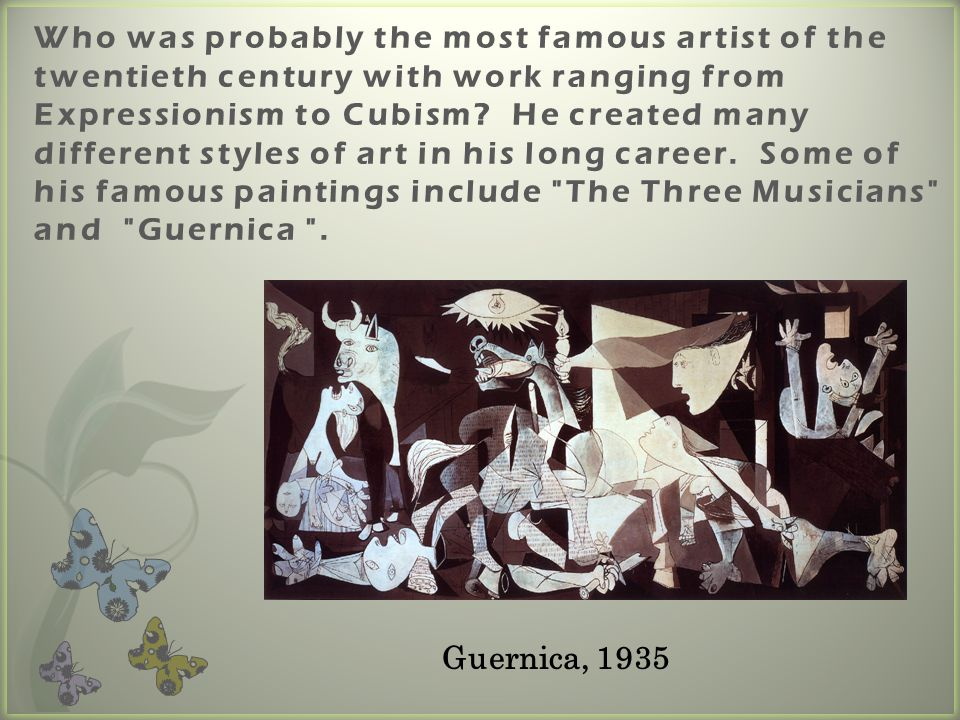 Who was probably the most famous artist of the twentieth century with work ranging from Expressionism to Cubism He created many different styles of art in his long career. Some of his famous paintings include The Three Musicians and Guernica .