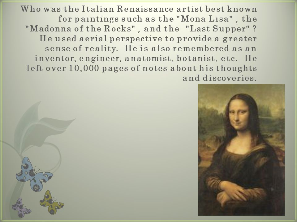 Who was the Italian Renaissance artist best known for paintings such as the Mona Lisa , the Madonna of the Rocks , and the Last Supper He used aerial perspective to provide a greater sense of reality. He is also remembered as an inventor, engineer, anatomist, botanist, etc. He left over 10,000 pages of notes about his thoughts and discoveries.