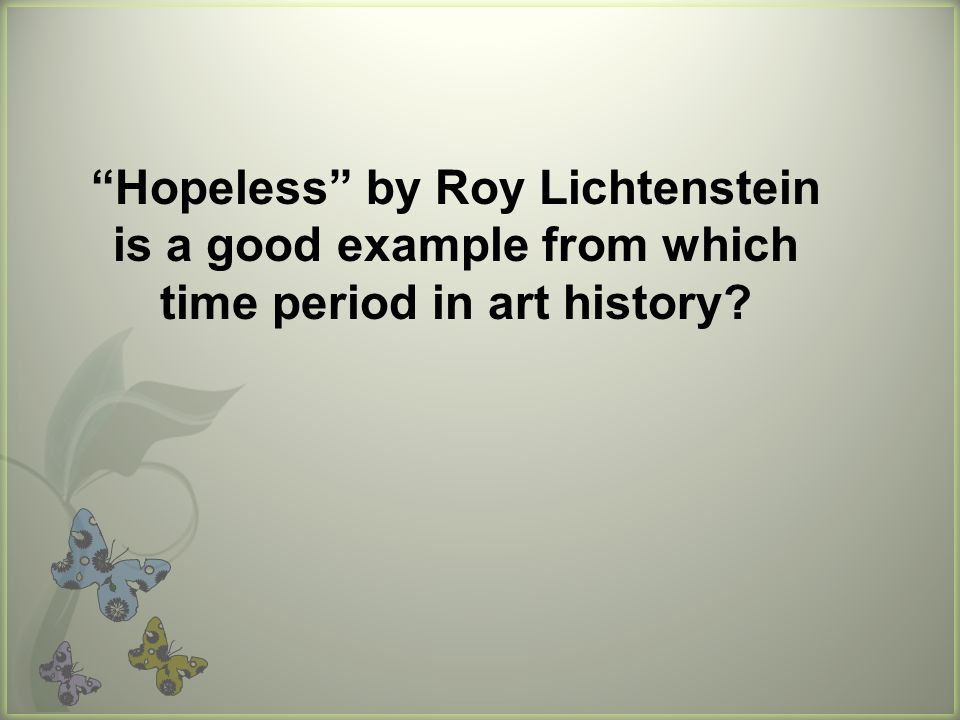 Hopeless by Roy Lichtenstein is a good example from which time period in art history
