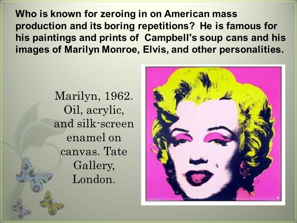 Who is known for zeroing in on American mass production and its boring repetitions He is famous for his paintings and prints of Campbell s soup cans and his images of Marilyn Monroe, Elvis, and other personalities.