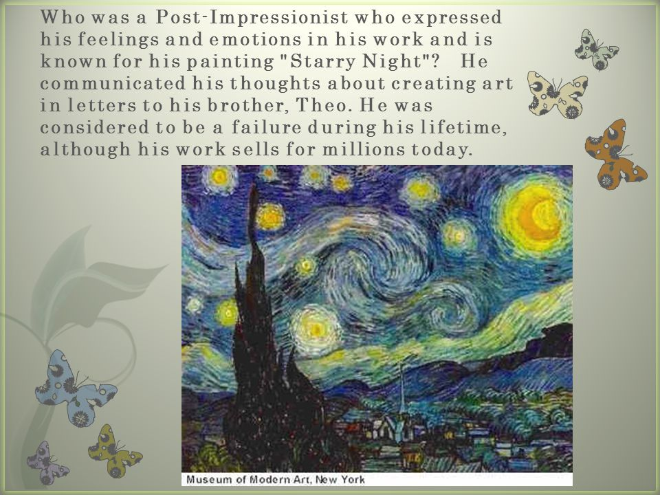 Who was a Post-Impressionist who expressed his feelings and emotions in his work and is known for his painting Starry Night He communicated his thoughts about creating art in letters to his brother, Theo. He was considered to be a failure during his lifetime, although his work sells for millions today.