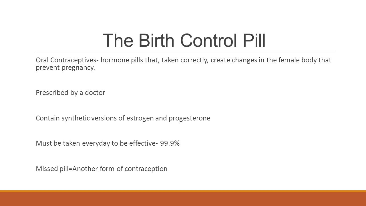 The Birth Control Pill Oral Contraceptives- hormone pills that, taken correctly, create changes in the female body that prevent pregnancy.