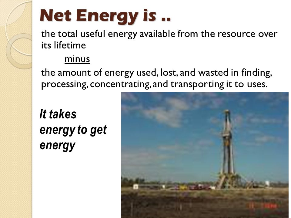 Net Energy is .. It takes energy to get energy
