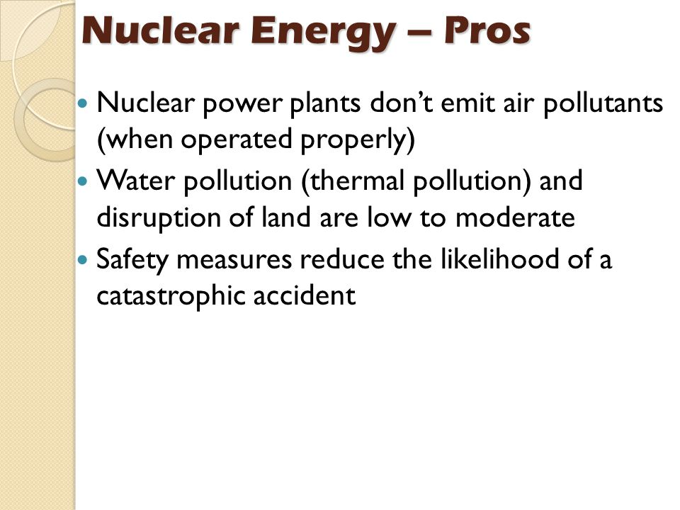 Nuclear Energy – Pros Nuclear power plants don't emit air pollutants (when operated properly)