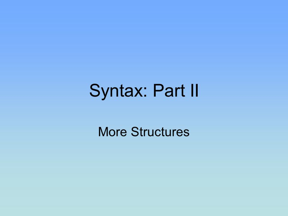 Syntax: Part II More Structures