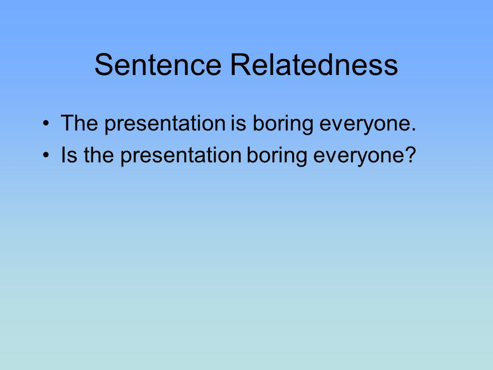 Sentence Relatedness The presentation is boring everyone.