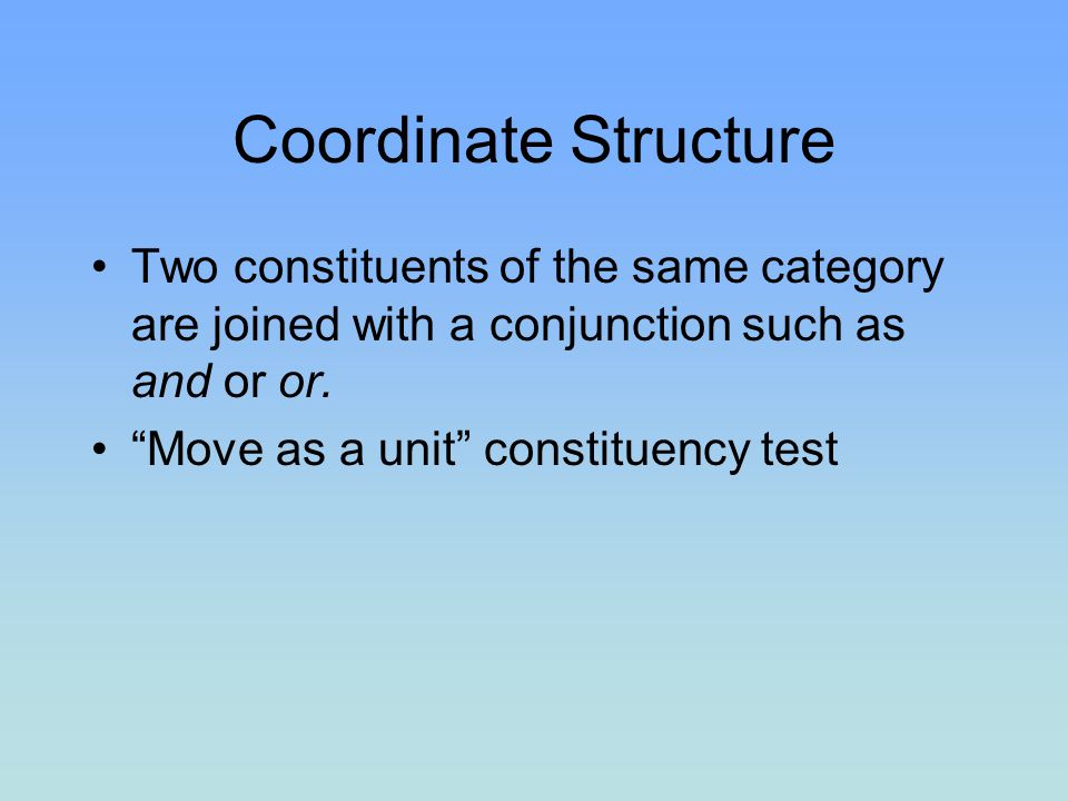 Coordinate Structure Two constituents of the same category are joined with a conjunction such as and or or.