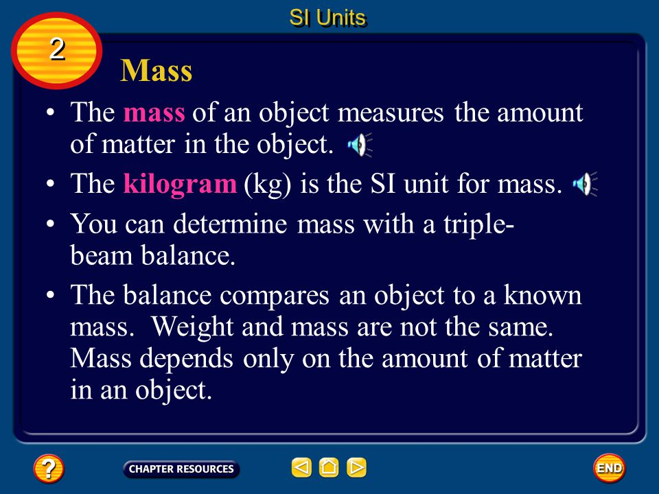 SI Units 2. Mass. The mass of an object measures the amount of matter in the object. The kilogram (kg) is the SI unit for mass.