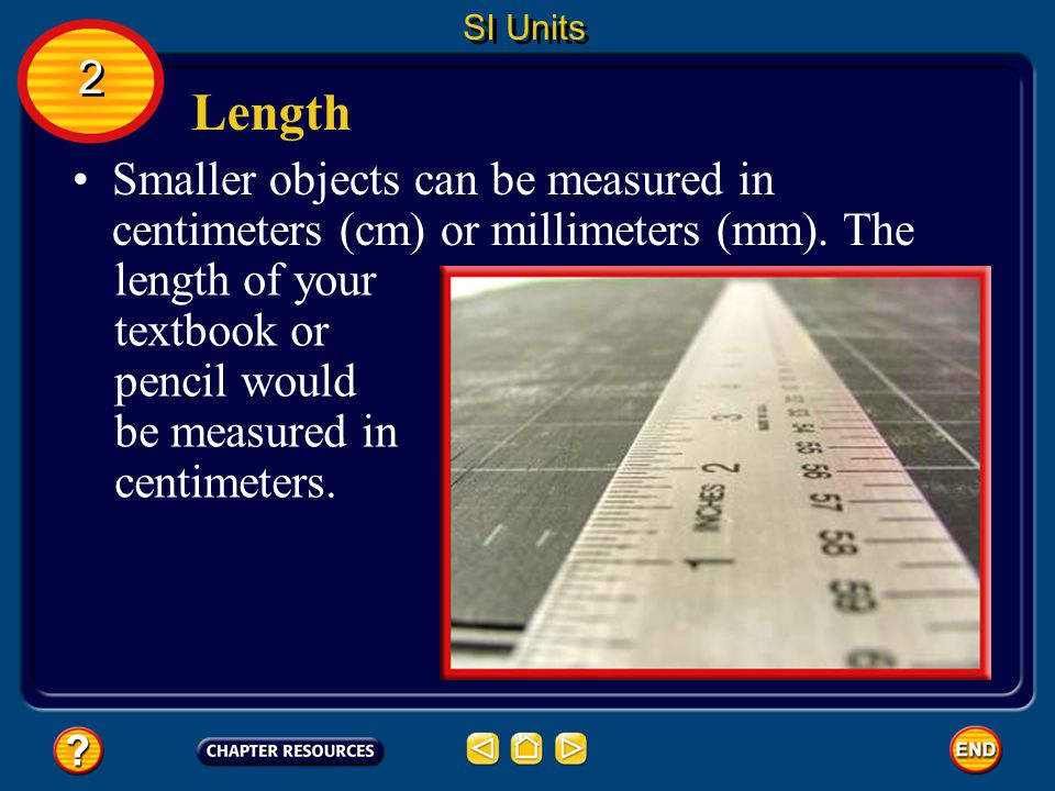 SI Units 2. Length. Smaller objects can be measured in centimeters (cm) or millimeters (mm). The.