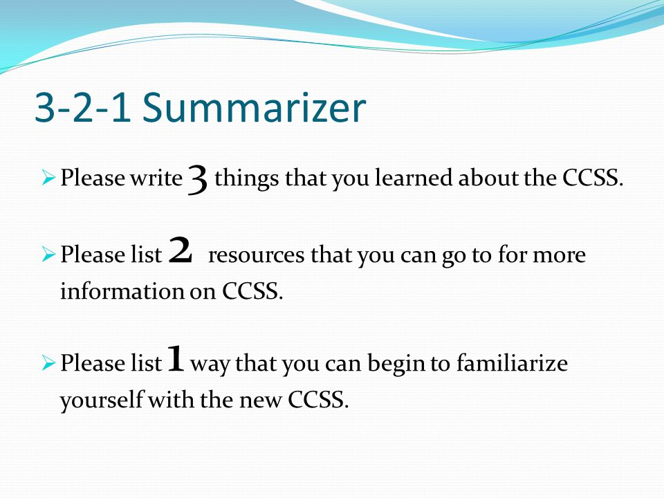 3-2-1 Summarizer Please write 3 things that you learned about the CCSS. Please list 2 resources that you can go to for more information on CCSS.