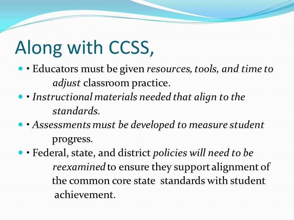 Along with CCSS, • Educators must be given resources, tools, and time to. adjust classroom practice.