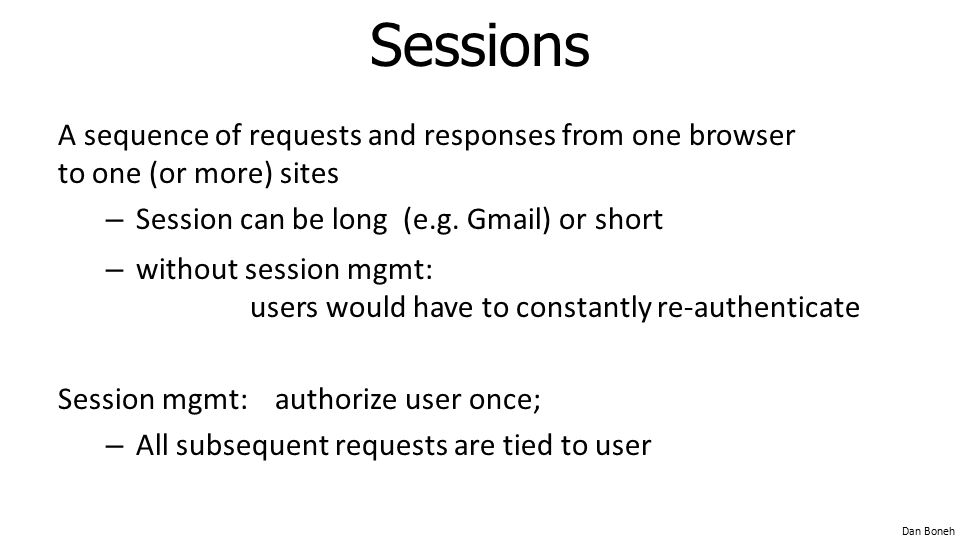 Sessions A sequence of requests and responses from one browser to one (or more) sites. Session can be long (e.g. Gmail) or short.