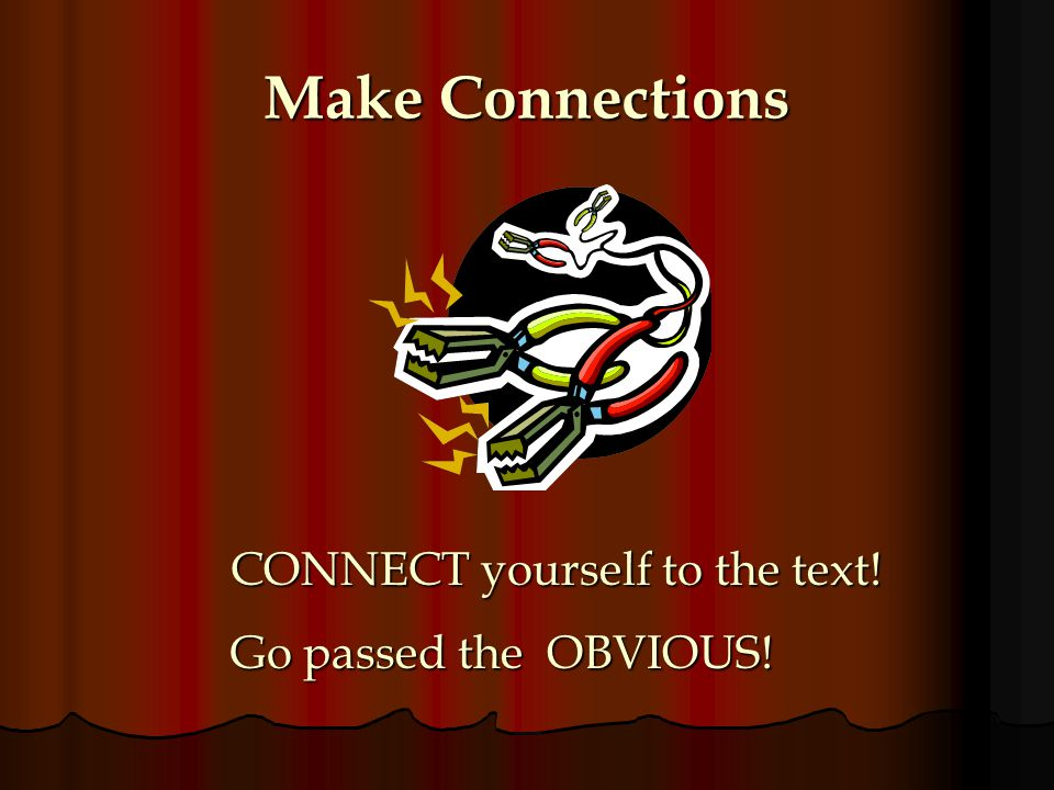 Make Connections CONNECT yourself to the text! Go passed the OBVIOUS!