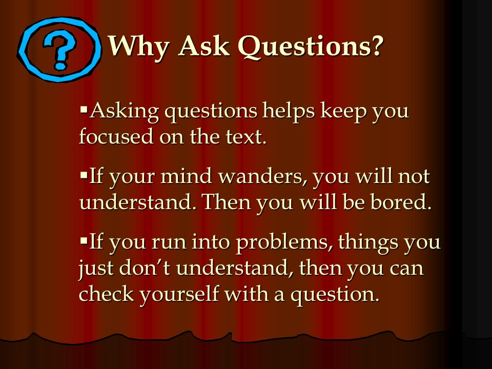 Why Ask Questions Asking questions helps keep you focused on the text. If your mind wanders, you will not understand. Then you will be bored.
