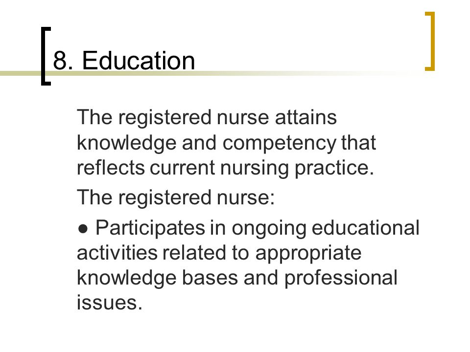 8. Education The registered nurse attains knowledge and competency that reflects current nursing practice.