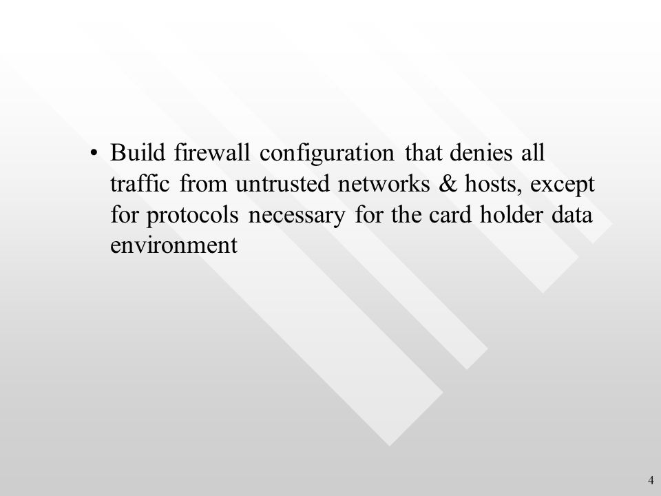 Build firewall configuration that denies all traffic from untrusted networks & hosts, except for protocols necessary for the card holder data environment