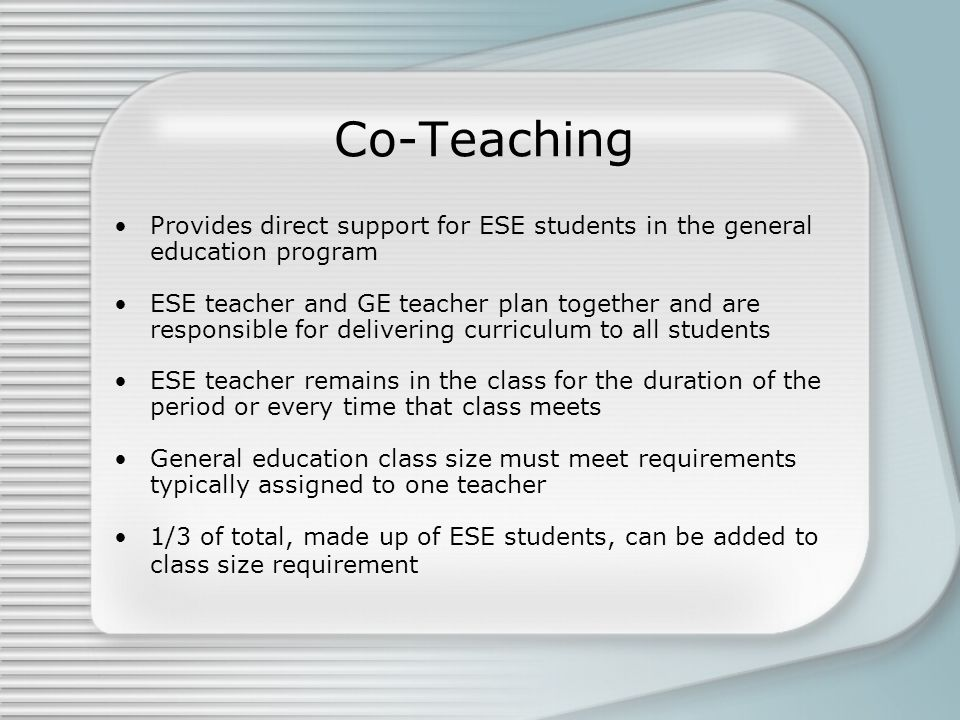 Co-Teaching Provides direct support for ESE students in the general education program.