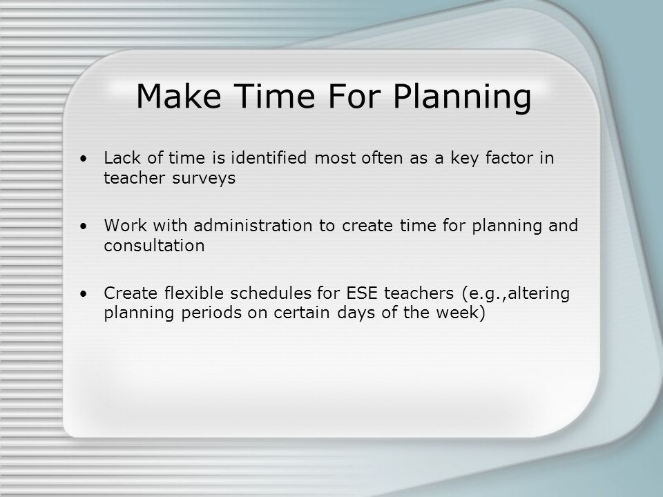 Make Time For Planning Lack of time is identified most often as a key factor in teacher surveys.