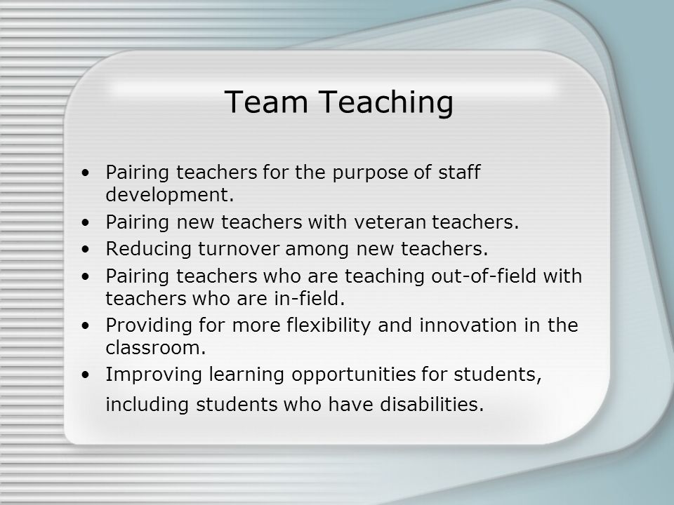Team Teaching Pairing teachers for the purpose of staff development.