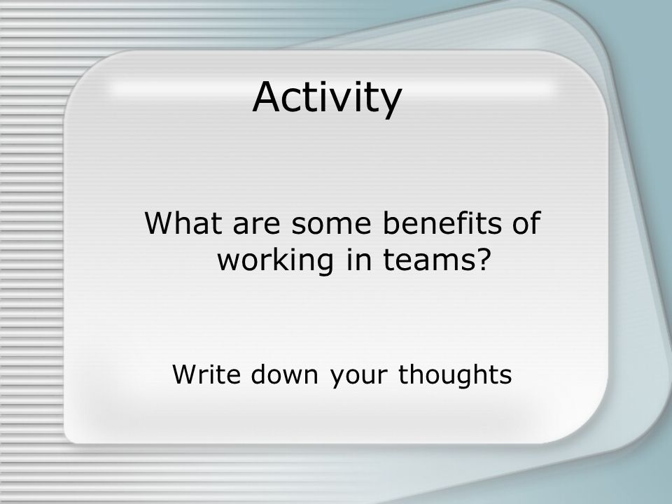 Activity What are some benefits of working in teams