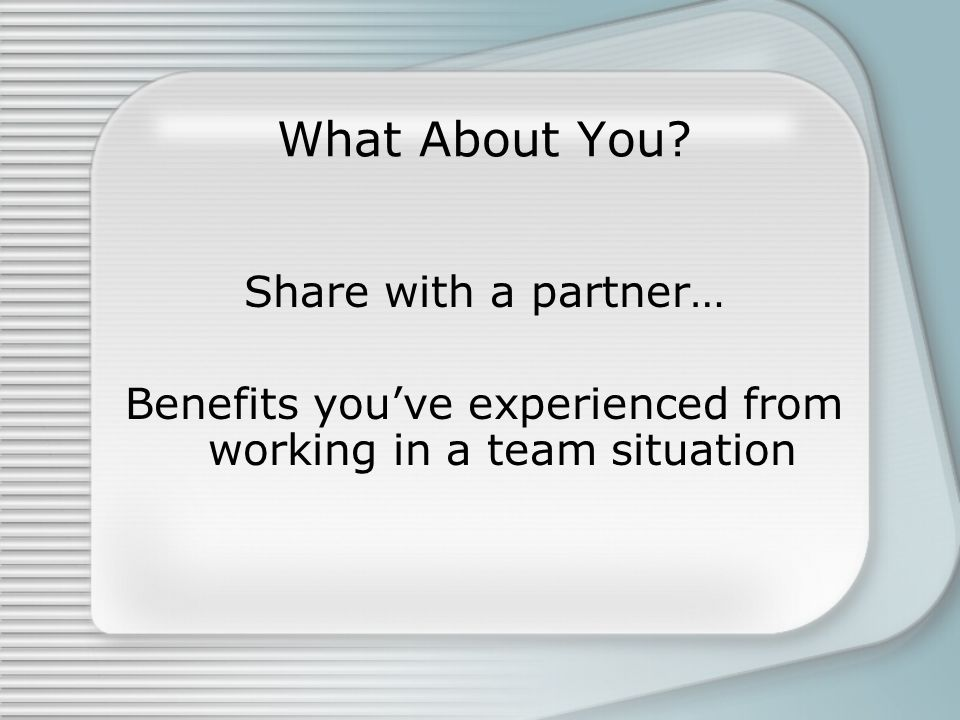 Benefits you've experienced from working in a team situation