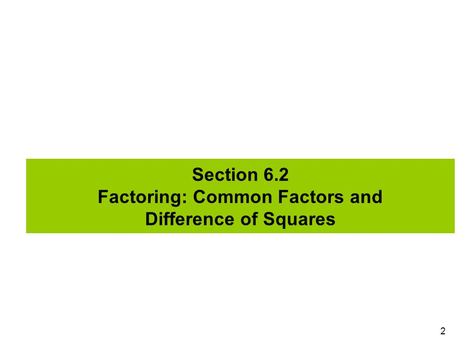Section 6.2 Factoring: Common Factors and Difference of Squares