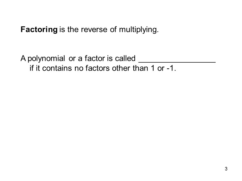 Factoring is the reverse of multiplying.