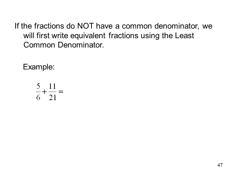 MAT 105 SPRING 2009 If the fractions do NOT have a common denominator, we will first write equivalent fractions using the Least Common Denominator.