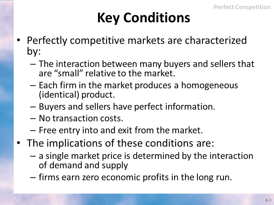 Key Conditions Perfectly competitive markets are characterized by: