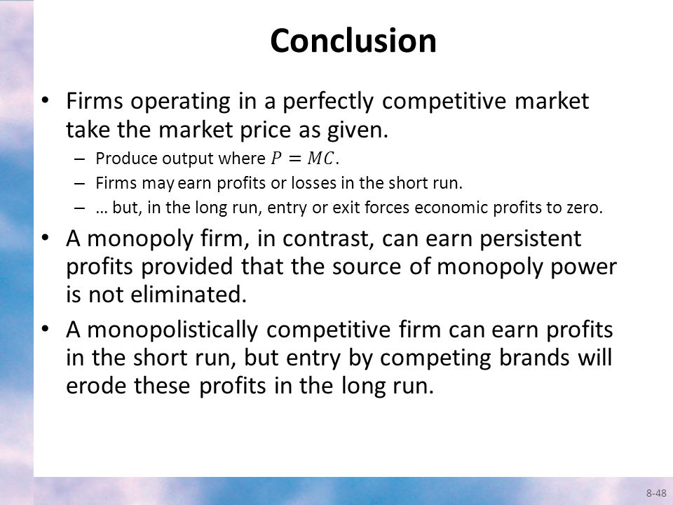 Conclusion Firms operating in a perfectly competitive market take the market price as given. Produce output where 𝑃=𝑀𝐶.